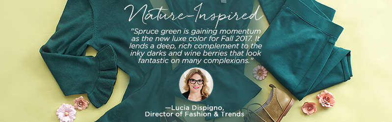 "Nature-Inspired  ""Spruce green is gaining momentum as the new luxe color for Fall 2017. It lends a deep, rich complement to the inky darks and wine berries that look fantastic on many complexions.""   —Lucia Dispigno Director of Fashion & Trends"