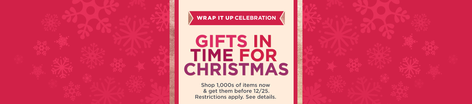 Wrap It Up Celebration — Gifts in Time for Christmas — Shop 1,000s of items now & get them before 12/25. Restrictions apply. See details.