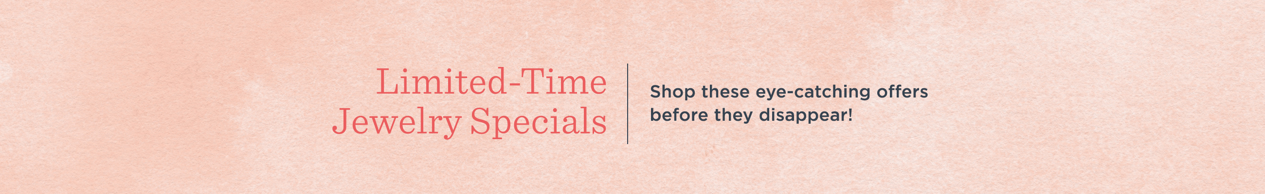 Limited-Time Jewelry Specials  Shop these eye-catching offers before they disappear!