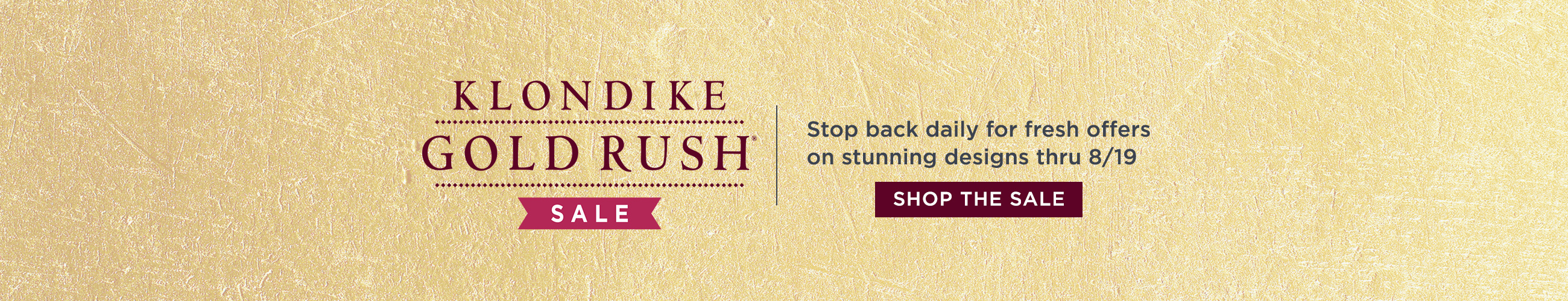 Klondike Gold Rush — Stop back daily for fresh offers on stunning designs thru 8/19 SHOP THE SALE