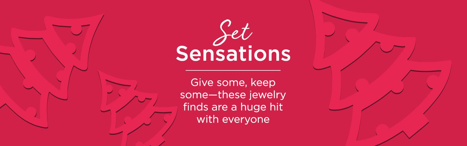 Set Sensations  Give some, keep some—these jewelry finds are a huge hit with everyone