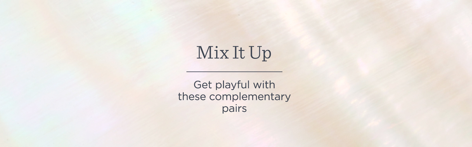 Mix It Up.  Get playful with these complementary pairs