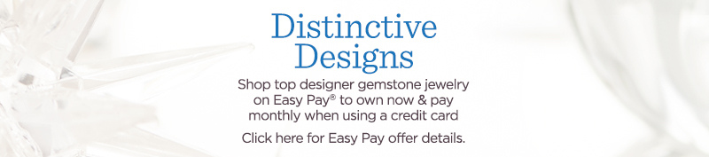 Distinctive Designs  Shop top designer gemstone jewelry on Easy Pay® to own now & pay monthly when using a credit card  Click here for Easy Pay offer details.