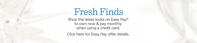 Fresh Finds  Shop the latest looks on Easy Pay® to own now & pay monthly when using a credit card.  Click here for Easy Pay offer details.