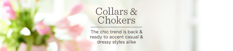 Collars & Chokers The chic trend is back & ready to accent casual & dressy styles alike