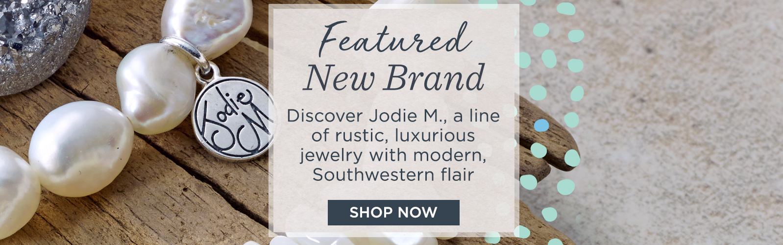 Featured New Brand. Discover Jodie M., a line of rustic, luxurious jewelry with modern, Southwestern flair. Click here to shop now!