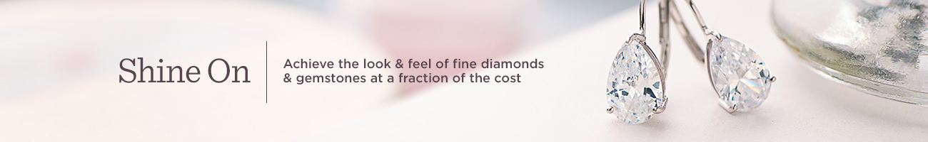 Shine On  Achieve the look & feel of fine diamonds & gemstones at a fraction of the cost