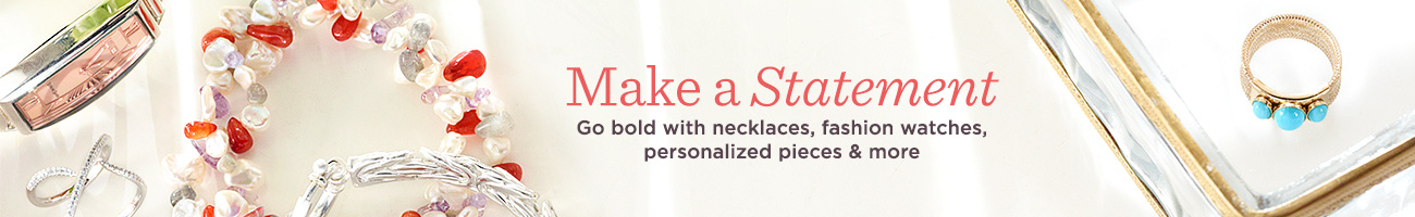 Make a Statement, Go bold with necklaces, fashion watches, personalized pieces & more