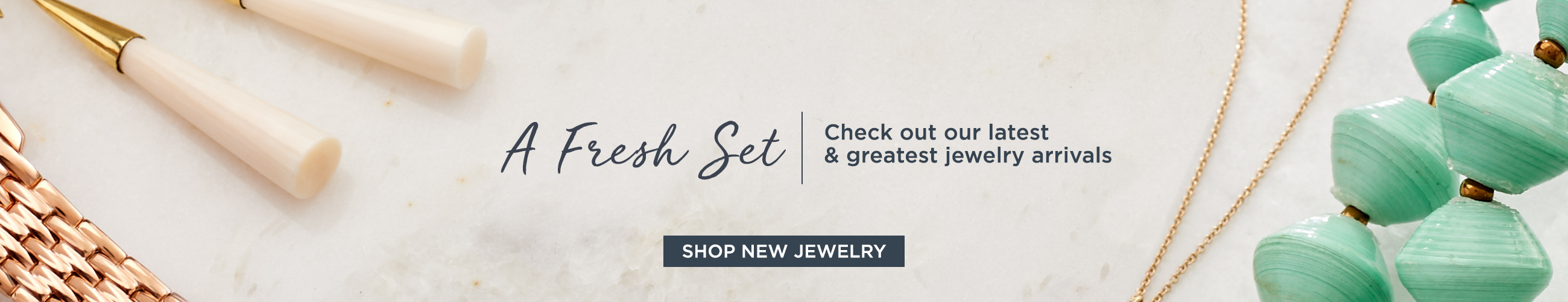 A Fresh Set. Check out our latest & greatest jewelry arrivals