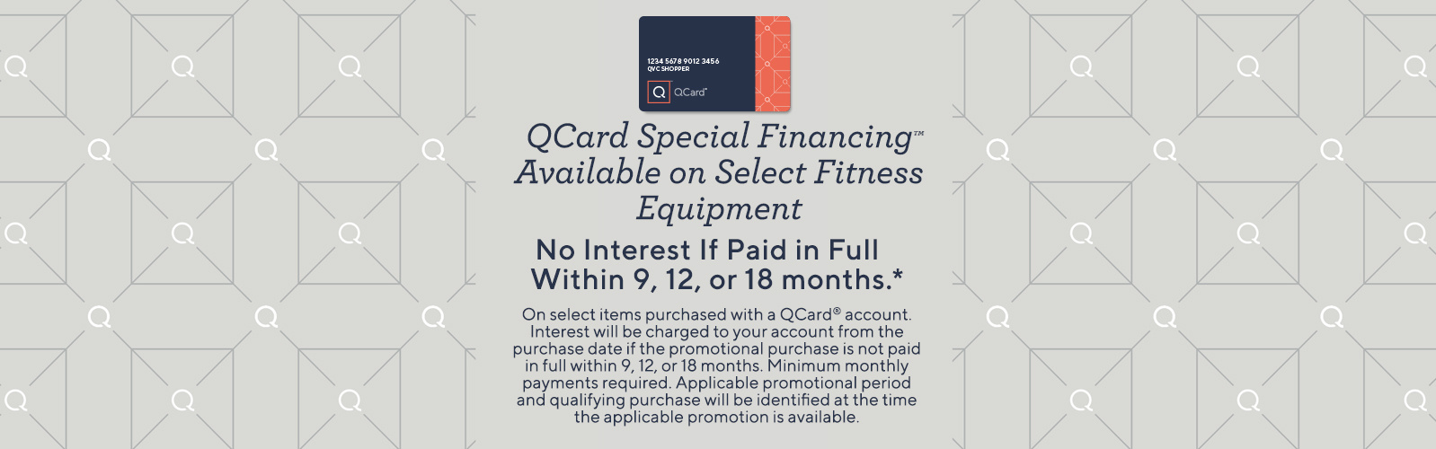 QCard Special Financing™ Available on Select Fitness Equipment.  No interest if paid in full within 9, 12, or 18 months.*  On select items purchased with a QCard® account. Interest will be charged to your account from the purchase date if the promotional purchase is not paid in full within 9, 12, or 18 months. Minimum monthly payments required. Applicable promotional period and qualifying purchase will be identified at the time the applicable promotion is available.